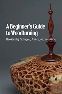 A Beginner's Guide to Woodturning: Woodturning Techniques, Projects, and Instructions: Woodturning