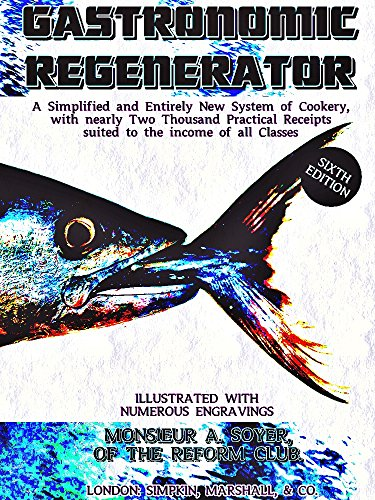 The Gastronomic Regenerator: a Simplified and Entirely New System of Cookery, with nearly Two Thousand Practical Receipts suited to the income of all Classes (English Edition)