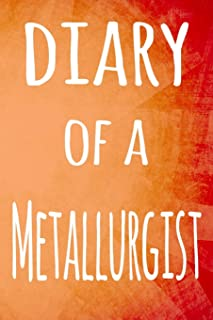 Diary of a Metallurgist: The perfect gift for the professional in your life - 119 page lined journal