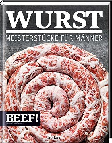 BEEF! WURST: Meisterstücke für Männer (BEEF!-Kochbuchreihe)