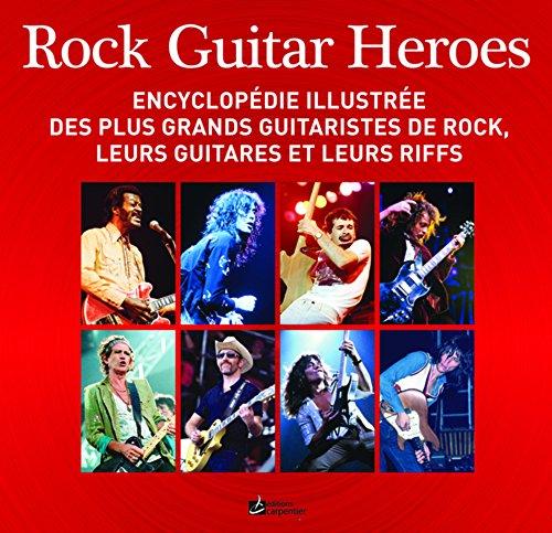 Rock Guitar Heroes: Encyclopédie illustrée des plus grands guitaristes de rock, leurs guitares et leurs riffs