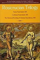 Rosicrucian Trilogy: Fama Fraternitatis, 1614 / Confessio Fraternitatis, 1615 / The Chemical Wedding of Christian Rosenkreuz, 1616