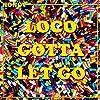 Loco Gotta Let Go [Explicit]