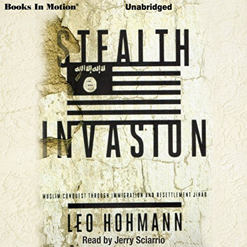 Stealth Invasion     Muslim Conquest Through Immigration & Resettlement Jihad              By:                                                                                                                                 Leo Hohmann                               Narrated by:                                                                                                                                 Jerry Sciarrio                      Length: 9 hrs and 55 mins     14 ratings     Overall 4.5