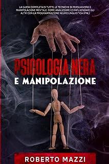 Psicologia Nera e Manipolazione: La Guida Completa di Tutte le Tecniche di Persuasione e Manipolazione Mentale. Come Anali...
