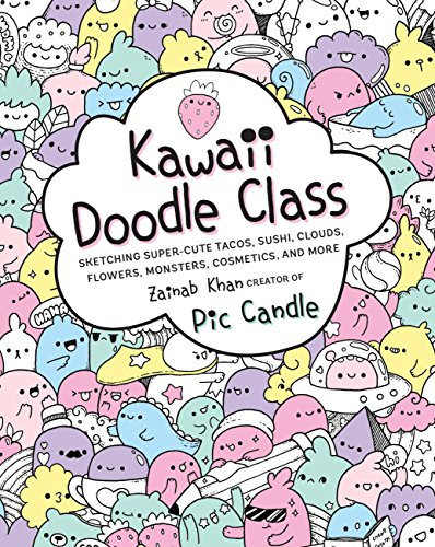 Kawaii Doodle Class: Sketching Super-Cute Tacos, Sushi, Clouds, Flowers, Monsters, Cosmetics, and More (Kawaii Doodle, 1)