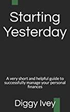 Starting Yesterday: A very short and helpful guide to successfully managing your personal finances