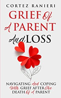 Grief Of A Parent And Loss: Navigating And Coping With Grief After The Death Of A Parent