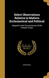 Select Observations Relative to Matters Ecclesiastical and Political: Adapted to the Circumstances of the Present Times