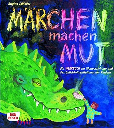 Märchen machen Mut: Ein Werkbuch zur Werteerziehung und Persönlichkeitsentfaltung von Kindern