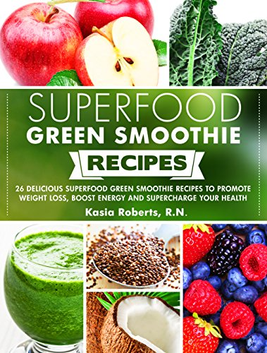 Superfood Green Smoothie Recipes: 26 Delicious Superfood Green Smoothie Recipes to Promote Weight Lo