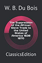 The Suppression of the African Slave Trade to the United States of America 1638 1870: ClassicsEdition