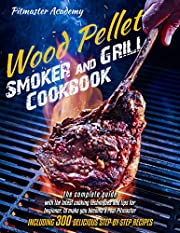 Wood Pellet Smoker and Grill Cookbook: The Complete Guide with the Latest Cooking Techniques and Tips for Beginner, to Make You Become a Real Pitmaster, Including 300 Delicious Step-by-Step Recipes