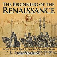 The Beginning of the Renaissance - History Book for Kids 9-12 - Children's Renaissance Books