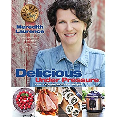 Delicious Under Pressure: Over 100 Pressure Cooker and Instant Pot ™ Recipes (The Blue Jean Chef)