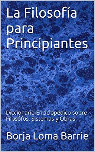 La Filosofía para Principiantes: Diccionario Enciclopédico sobre Filosófos, Sistemas y Obras