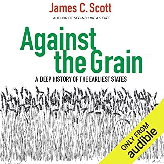 Against the Grain     A Deep History of the Earliest States              By:                                                                                                                                 James C. Scott                               Narrated by:                                                                                                                                 Eric Martin                      Length: 8 hrs and 35 mins     181 ratings     Overall 4.4