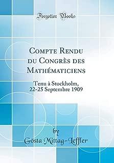 Compte Rendu du Congrès des Mathématiciens: Tenu à Stockholm, 22-25 Septembre 1909 (Classic Reprint) (French Edition)