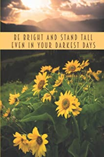 Be Bright And Stand Tall Even In Your Darkest Days: Sunflower Journals To Write In For Women Men Teens Inspirational Noteb...