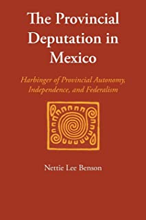 The Provincial Deputation in Mexico: Harbinger of Provincial Autonomy, Independence, and Federalism