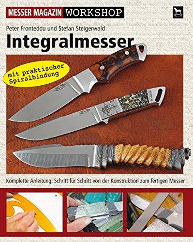 Integralmesser: Komplette Anleitung: Schritt für Schritt von der Konstruktion zum fertigen Messer: Messer Magazin Workshop-Serie