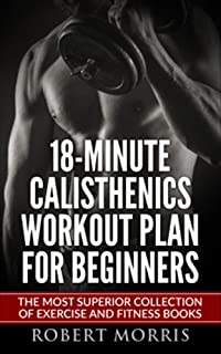 Calisthenics: 18-Minute Calisthenics Workout Plan for Beginners: The Most Superior Collection of Exercise and Fitness Books (Bodyweight Exercises, Calisthenics ... Workout Plan, Calisthenics Workout, Book 1)