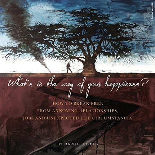 WHAT'S IN THE WAY OF YOUR HAPPINESS?: How to break free from annoying relationships, jobs and unexpected life circumstances by Marilu Holmes (2015-07-25)