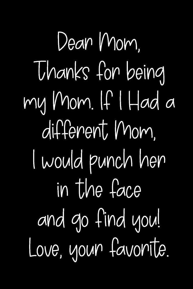 ゾーン速報債権者Dear Mom, Thanks For Being My Mom, If I Had A Different Mom, I Would Punch Her In The Face And Go Find You! Love, Your Favorite: Blank Lined Journal To Write In Notebook V1