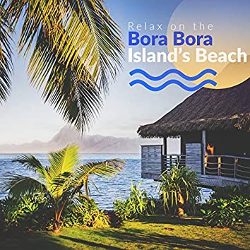 Relax on the Bora Bora Island's Beach: Best Collection of Sunny Chillout Music for Total Relaxation on the Beach, Sunbathing, Lying Under the Palm Trees, Fresh Chill Rhythms 2019