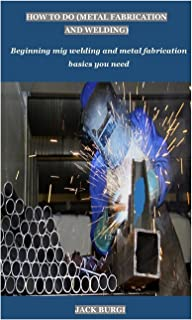 How to Do (Metal Fabrication and Welding): Beginning mig welding and metal fabrication basics you need