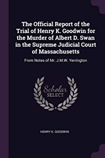 The Official Report of the Trial of Henry K. Goodwin for the Murder of Albert D. Swan in the Supreme Judicial Court of Mas...