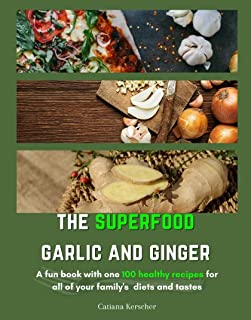 The superfood Garlic and Ginger: A fun book with one 100 healthy recipes for all your family's tastes and diets