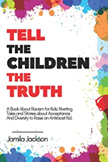 Tell The Children The Truth - A Book About Racism for Kids: Riveting Tales and Stories about Acceptance and Diversity to R...
