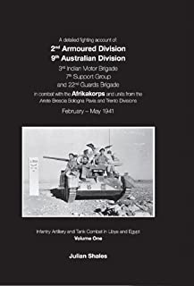 A Detailed Fighting Account of: 2nd Armoured Division 9th Australian Division 3rd Indian Motor Brigade 7th Support Group and 22nd Guards Brigade in Artillery and Tank Combat in Libya and Egypt