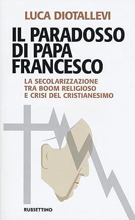Il paradosso di papa Francesco. La secolarizzazione tra boom religioso e crisi del cristianesimo