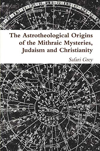 The Astrotheological Origins of the Mithraic Mysteries, Judaism and Christianity
