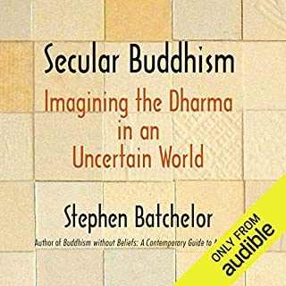 Secular Buddhism     Imagining the Dharma in an Uncertain World              By:                                                                                                                                 Stephen Batchelor                               Narrated by:                                                                                                                                 Ralph Lister                      Length: 8 hrs and 18 mins     1 rating     Overall 4.0