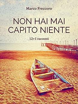 Non hai mai capito niente (Trilogia delle Erbacce Vol. 1) (Italian Edition) by [Marco Freccero]