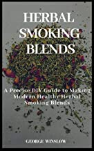 HERBAL SMOKING BLENDS:: A Precise DIY Guide to Making Modern Healthy Herbal Smoking Blends
