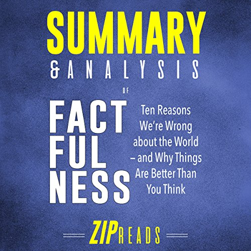 Summary & Analysis of Factfulness: A Guide to the Book by Hans Rosling     Ten Reasons We're Wrong About the World - and Why Things Are Better Than You Think              By:                                                                                                                                 ZIP Reads                               Narrated by:                                                                                                                                 Satauna Howery                      Length: 53 mins     Not rated yet     Overall 0.0