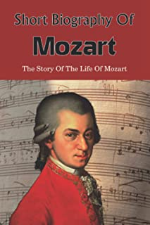Short Biography Of Mozart: The Story Of The Life Of Mozart: Wolfgang Mozart'S Untold Story