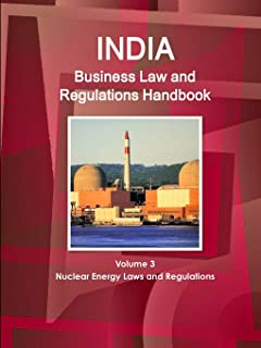India Business Law and Regulations Handbook Volume 3 Nuclear Energy Laws and Regulations