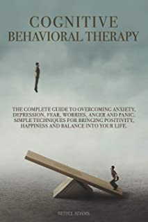 Cognitive Behavioral Therapy: The Complete Guide to Overcoming Anxiety, Depression, Fear, Worries, Anger and Panic. Simple...