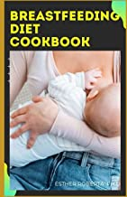 BREASTFEEDING DIET COOKBOOK: Boost Your Breast Milk An All-in-One Guide for Nursing Mothers to Build a with Healthy recipe...