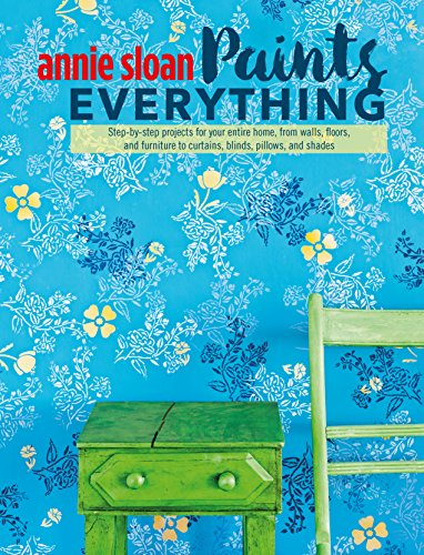 Annie Sloan Paints Everything: Step-by-step projects for your entire home, from walls, floors, and furniture, to curtains, blinds, pillows, and shades