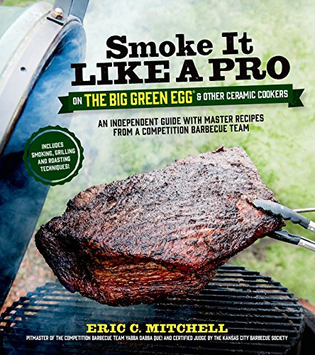 Smoke It Like a Pro on the Big Green Egg & Other Ceramic Cookers: An Independent Guide with Master Recipes from a Competition Barbecue Team--Includes Smoking, ... and Roasting Techniques (English Edition)