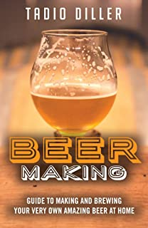 Beer Making: Guide to Making and Brewing Your Very Own Amazing Beer at Home (Worlds Most Loved Drinks Book 11)