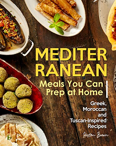 Mediterranean Meals You Can Prep at Home: Greek, Moroccan and Tuscan-Inspired Recipes (English Edition)