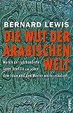 Die Wut der arabischen Welt: Warum der jahrhundertelange Konflikt zwischen dem Islam und dem Westen weiter eskaliert - Bernard Lewis