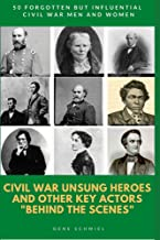 """CIVIL WAR UNSUNG HEROES AND OTHER KEY ACTORS """"BEHIND THE SCENES"""": 50 FORGOTTEN BUT INFLUENTIAL CIVIL WAR MEN AND WOMEN"""
